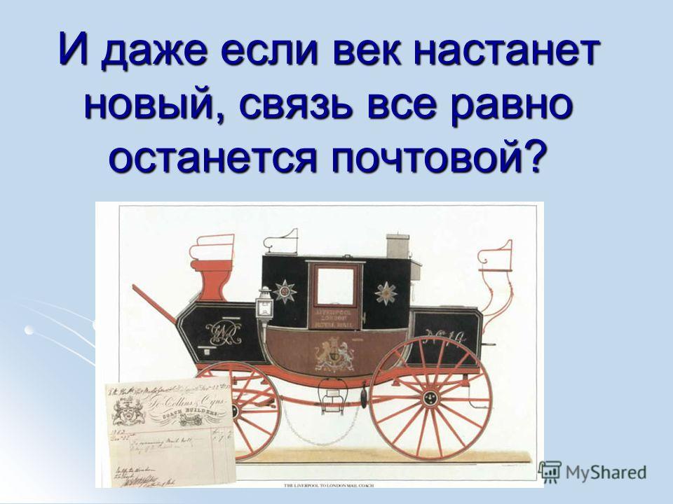 И даже если век настанет новый, связь все равно останется почтовой?