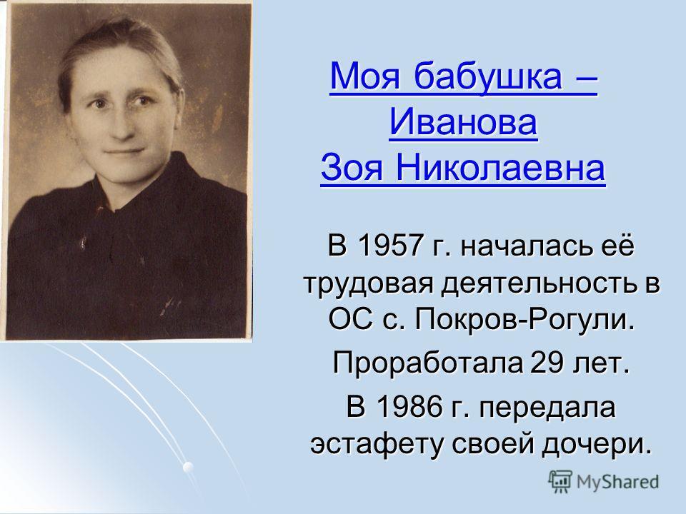 Моя бабушка – Иванова Зоя Николаевна Моя бабушка – Иванова Зоя Николаевна В 1957 г. началась её трудовая деятельность в ОС с. Покров-Рогули. В 1957 г. началась её трудовая деятельность в ОС с. Покров-Рогули. Проработала 29 лет. Проработала 29 лет. В
