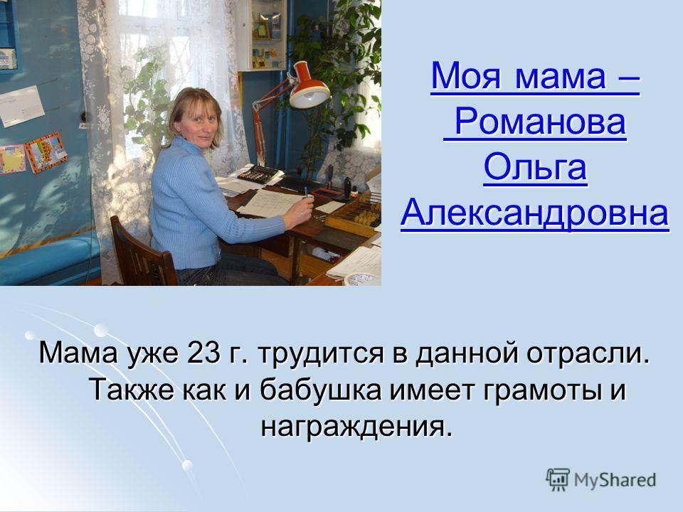 Моя мама – Романова Ольга Александровна Моя мама – Романова Ольга Александровна Мама уже 23 г. трудится в данной отрасли. Также как и бабушка имеет грамоты и награждения.