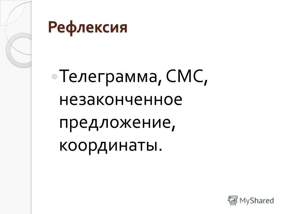 Рефлексия Телеграмма, СМС, незаконченное предложение, координаты.