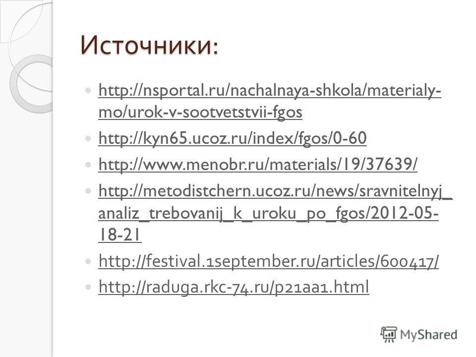 Источники : http://nsportal.ru/nachalnaya-shkola/materialy- mo/urok-v-sootvetstvii-fgos http://nsportal.ru/nachalnaya-shkola/materialy- mo/urok-v-sootvetstvii-fgos http://kyn65.ucoz.ru/index/fgos/0-60 http://www.menobr.ru/materials/19/37639/ http://m