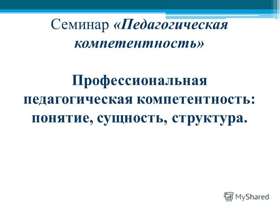 Семинар «Педагогическая компетентность» Профессиональная педагогическая компетентность: понятие, сущность, структура.