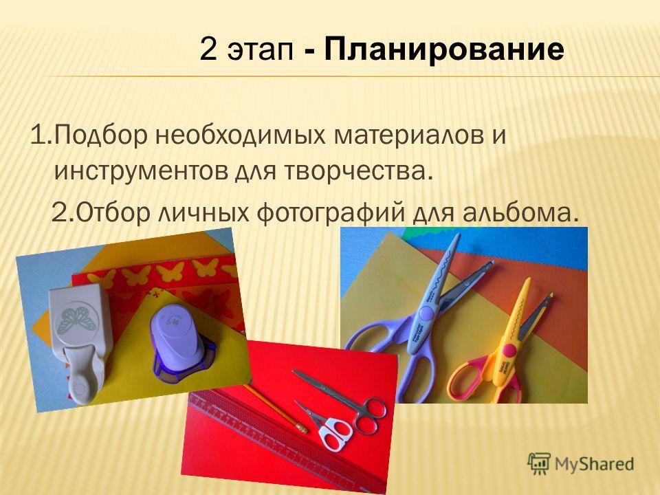 2 этап - Планирование 1.Подбор необходимых материалов и инструментов для творчества. 2.Отбор личных фотографий для альбома.