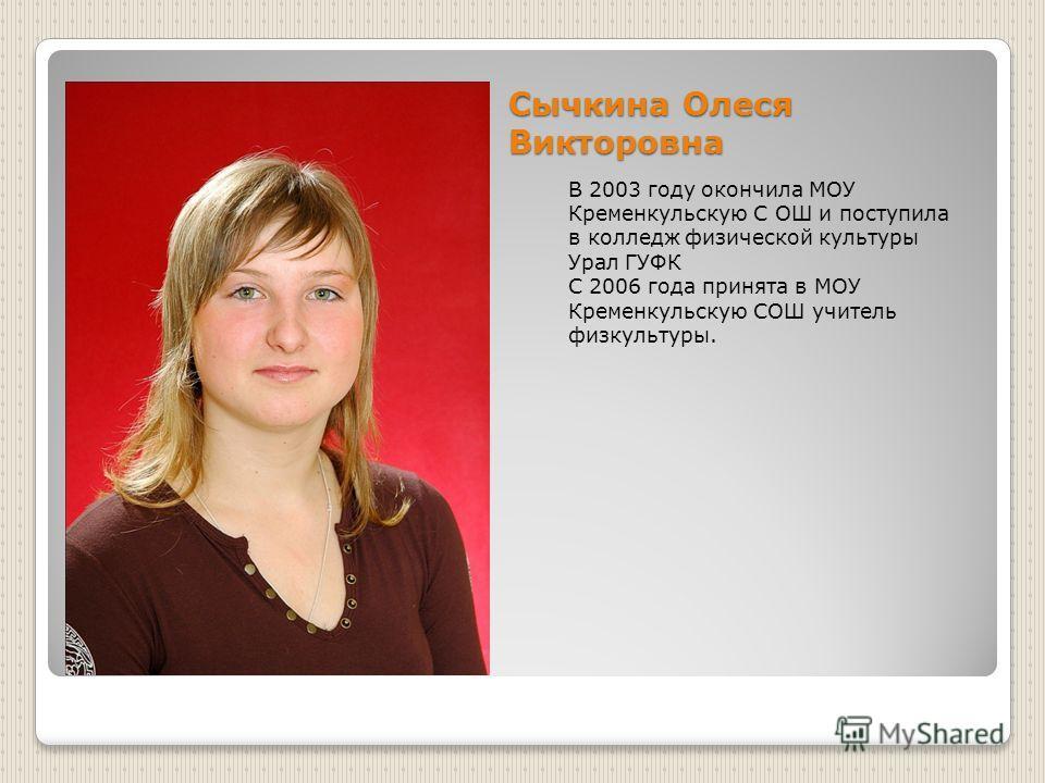 Сычкина Олеся Викторовна В 2003 году окончила МОУ Кременкульскую С ОШ и поступила в колледж физической культуры Урал ГУФК С 2006 года принята в МОУ Кременкульскую СОШ учитель физкультуры.