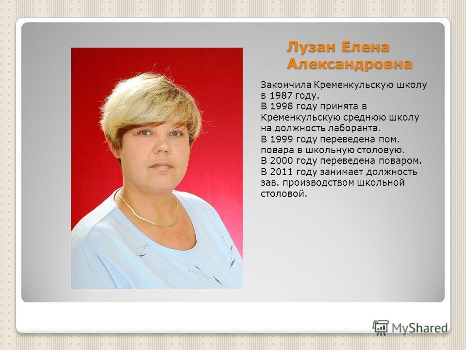Лузан Елена Александровна Закончила Кременкульскую школу в 1987 году. В 1998 году принята в Кременкульскую среднюю школу на должность лаборанта. В 1999 году переведена пом. повара в школьную столовую. В 2000 году переведена поваром. В 2011 году заним