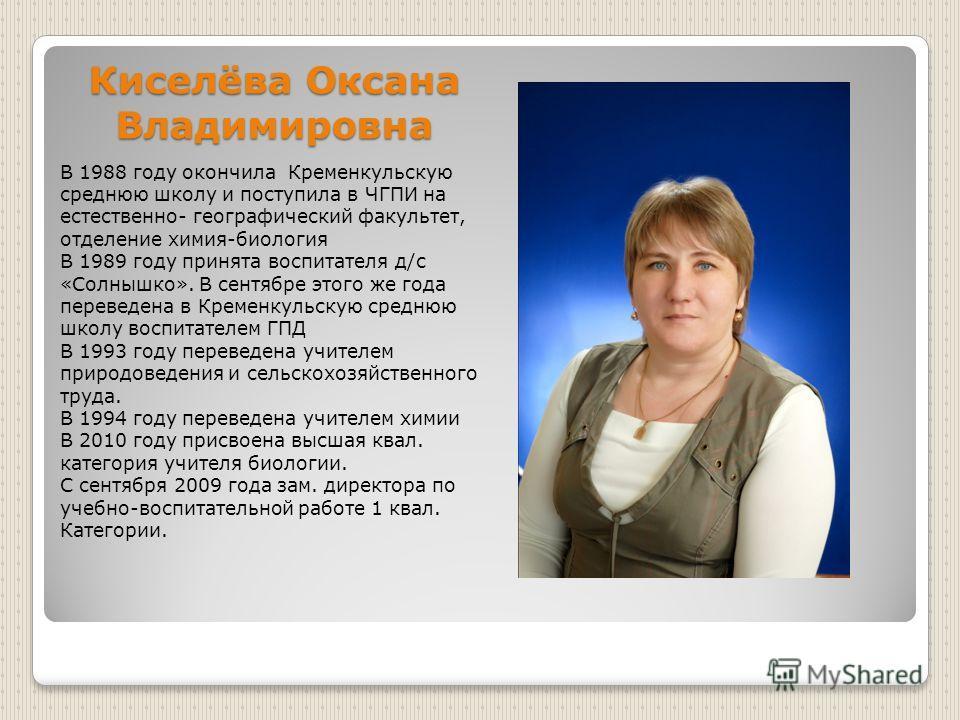 Киселёва Оксана Владимировна В 1988 году окончила Кременкульскую среднюю школу и поступила в ЧГПИ на естественно- географический факультет, отделение химия-биология В 1989 году принята воспитателя д/с «Солнышко». В сентябре этого же года переведена в