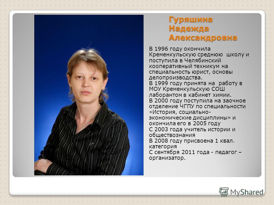 Гуряшина Надежда Александровна В 1996 году окончила Кременкульскую среднюю школу и поступила в Челябинский кооперативный техникум на специальность юрист, основы делопроизводства. В 1999 году принята на работу в МОУ Кременкульскую СОШ лаборантом в каб