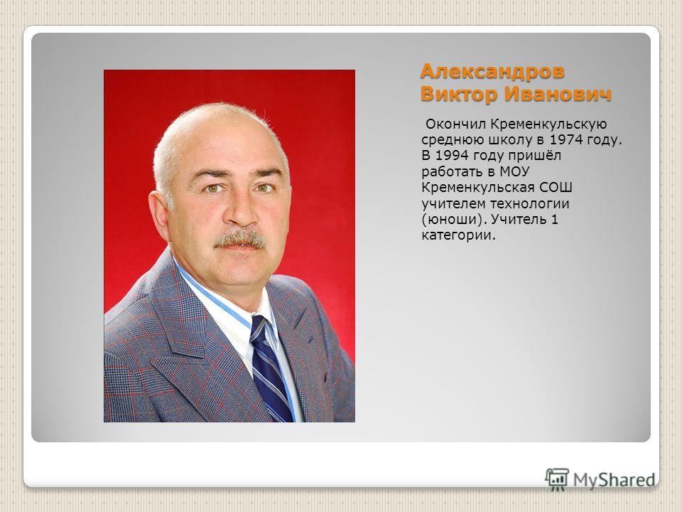 Александров Виктор Иванович Окончил Кременкульскую среднюю школу в 1974 году. В 1994 году пришёл работать в МОУ Кременкульская СОШ учителем технологии (юноши). Учитель 1 категории.