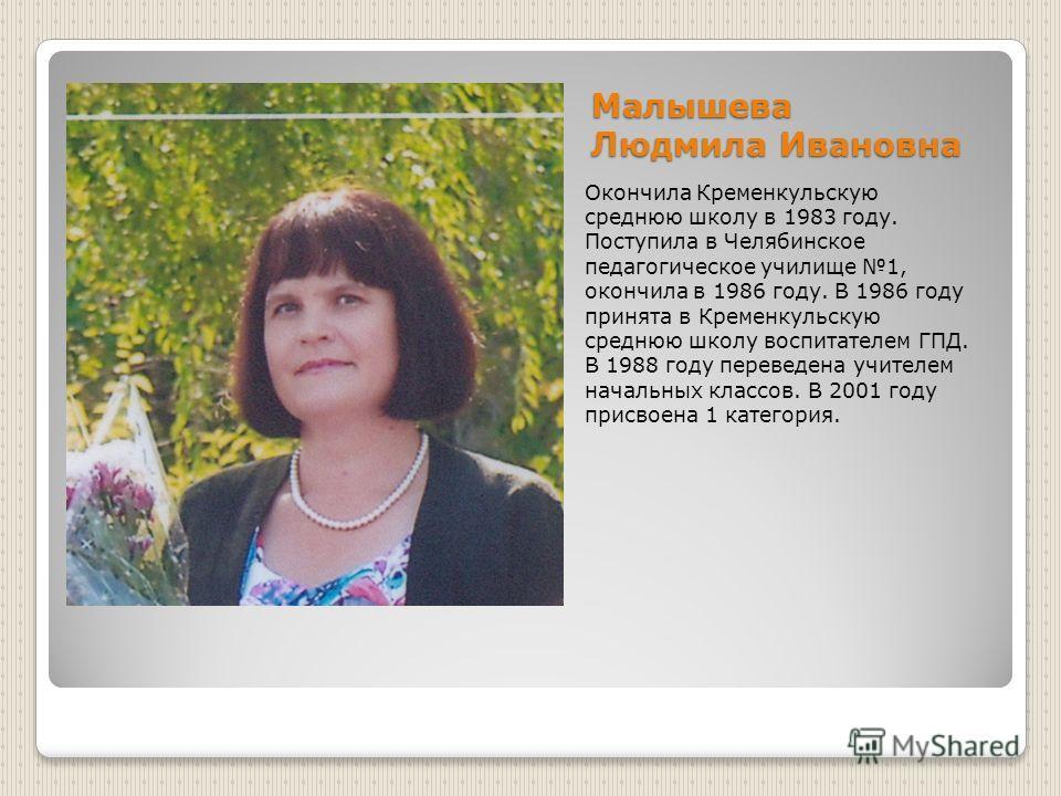 Малышева Людмила Ивановна Окончила Кременкульскую среднюю школу в 1983 году. Поступила в Челябинское педагогическое училище 1, окончила в 1986 году. В 1986 году принята в Кременкульскую среднюю школу воспитателем ГПД. В 1988 году переведена учителем