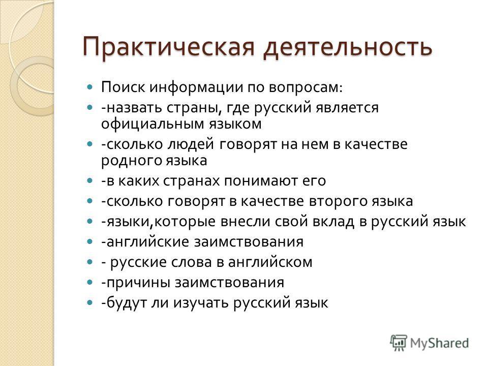 Практическая деятельность Поиск информации по вопросам : - назвать страны, где русский является официальным языком - сколько людей говорят на нем в качестве родного языка - в каких странах понимают его - сколько говорят в качестве второго языка - язы