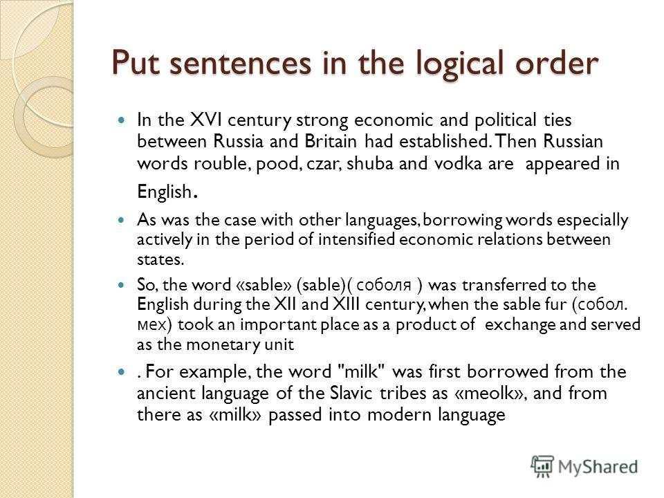 Put sentences in the logical order In the XVI century strong economic and political ties between Russia and Britain had established. Then Russian words rouble, pood, czar, shuba and vodka are appeared in English. As was the case with other languages,