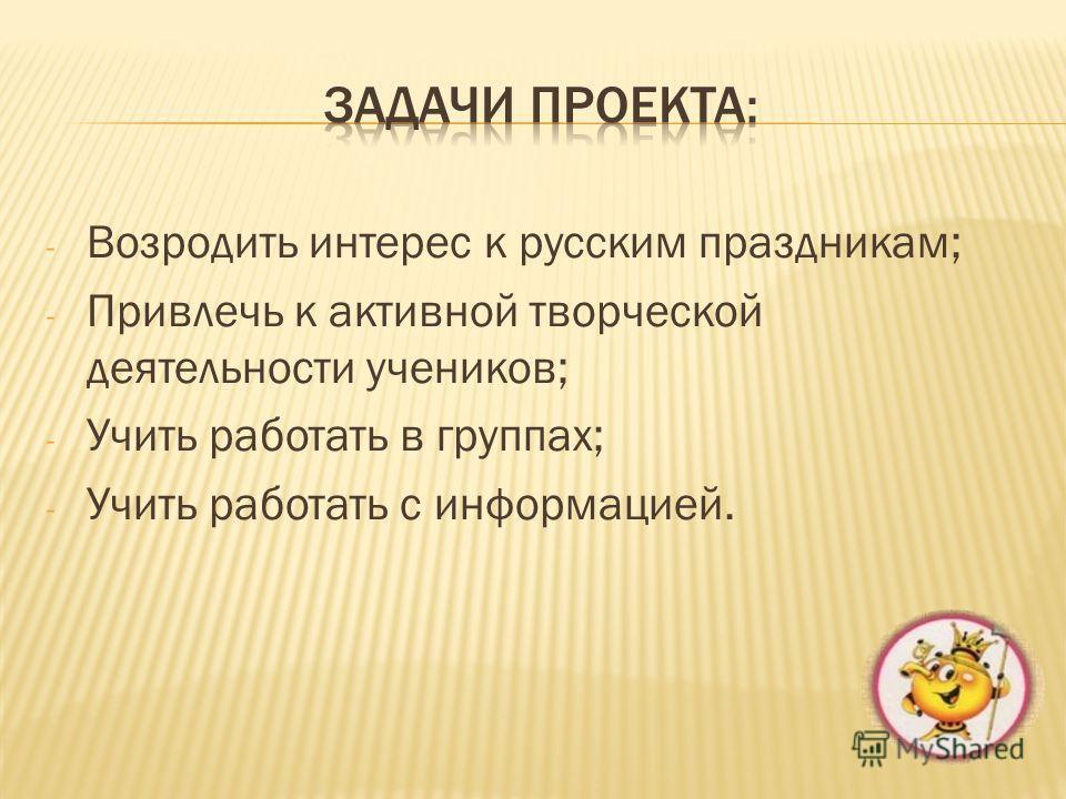 - Возродить интерес к русским праздникам; - Привлечь к активной творческой деятельности учеников; - Учить работать в группах; - Учить работать с информацией.