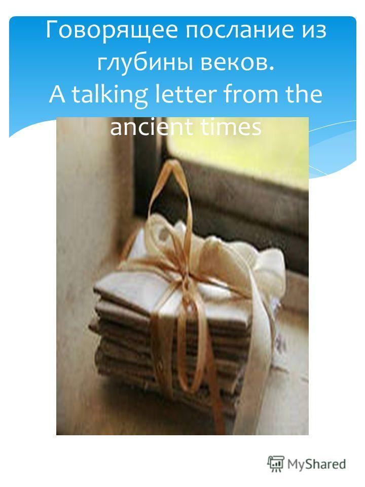 Говорящее послание из глубины веков. A talking letter from the ancient times
