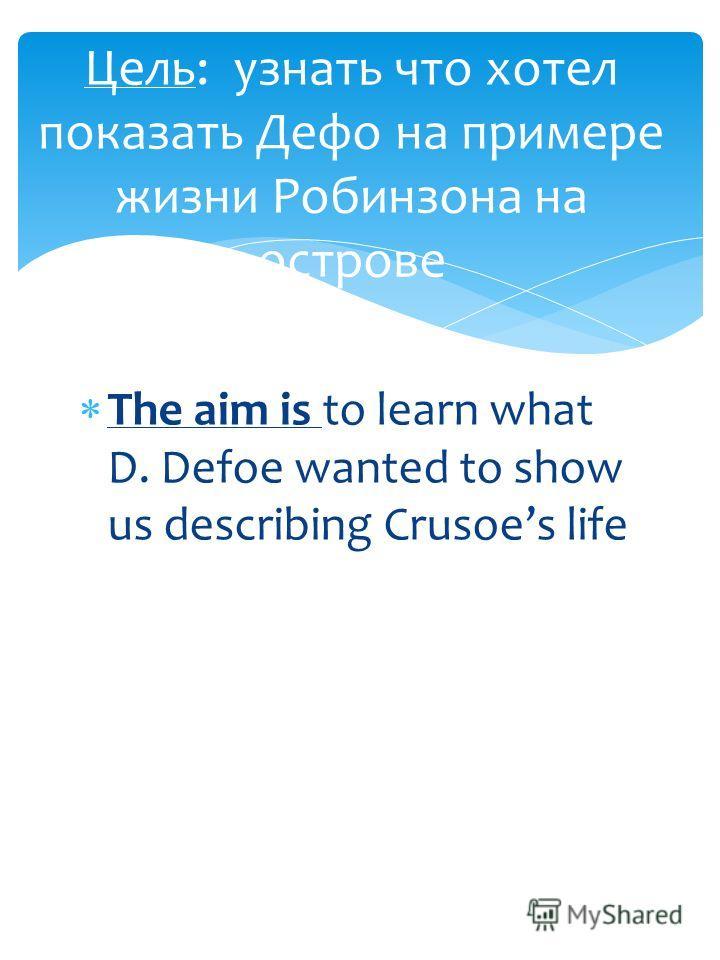 The aim is to learn what D. Defoe wanted to show us describing Crusoes life Цель: узнать что хотел показать Дефо на примере жизни Робинзона на острове