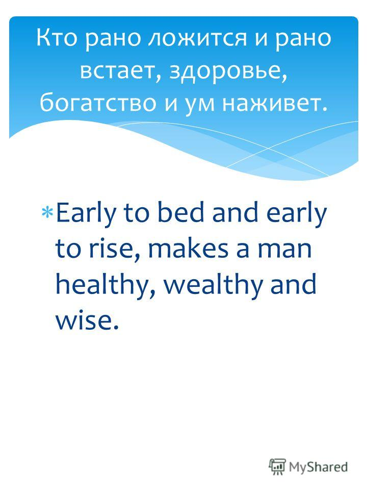Early to bed and early to rise, makes a man healthy, wealthy and wise. Кто рано ложится и рано встает, здоровье, богатство и ум наживет.