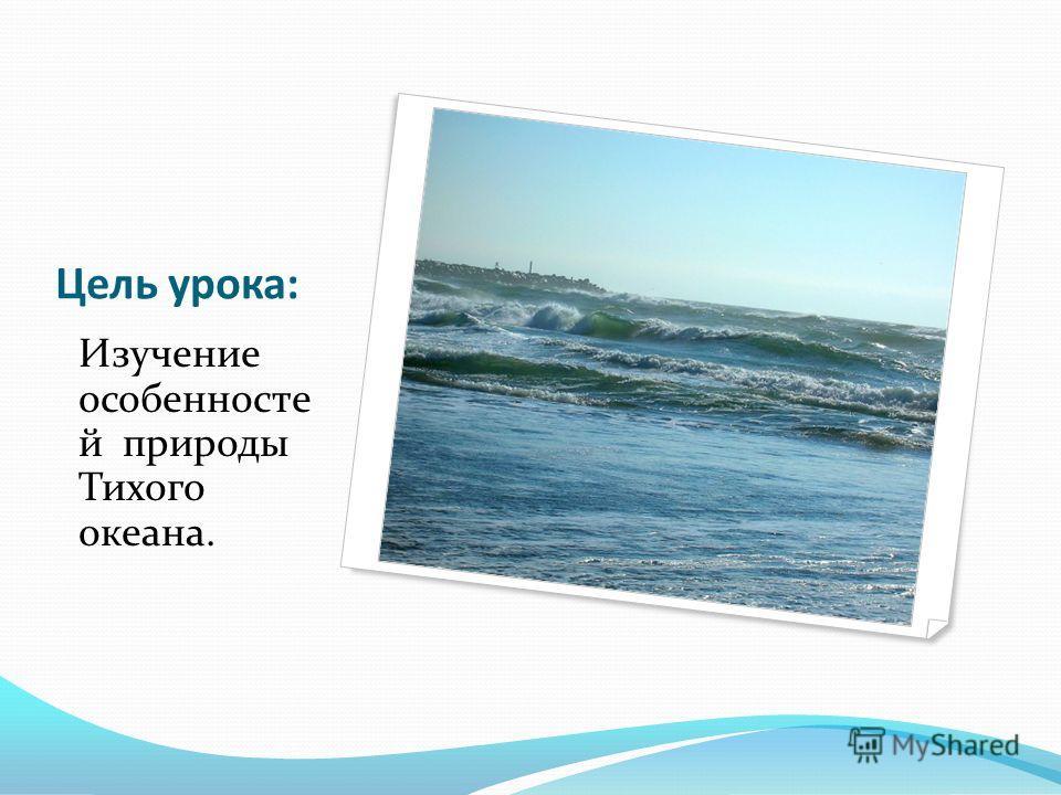 Цель урока: Изучение особенносте й природы Тихого океана.