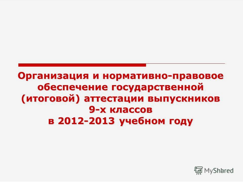 1 Организация и нормативно-правовое обеспечение государственной (итоговой) аттестации выпускников 9-х классов в 2012-2013 учебном году