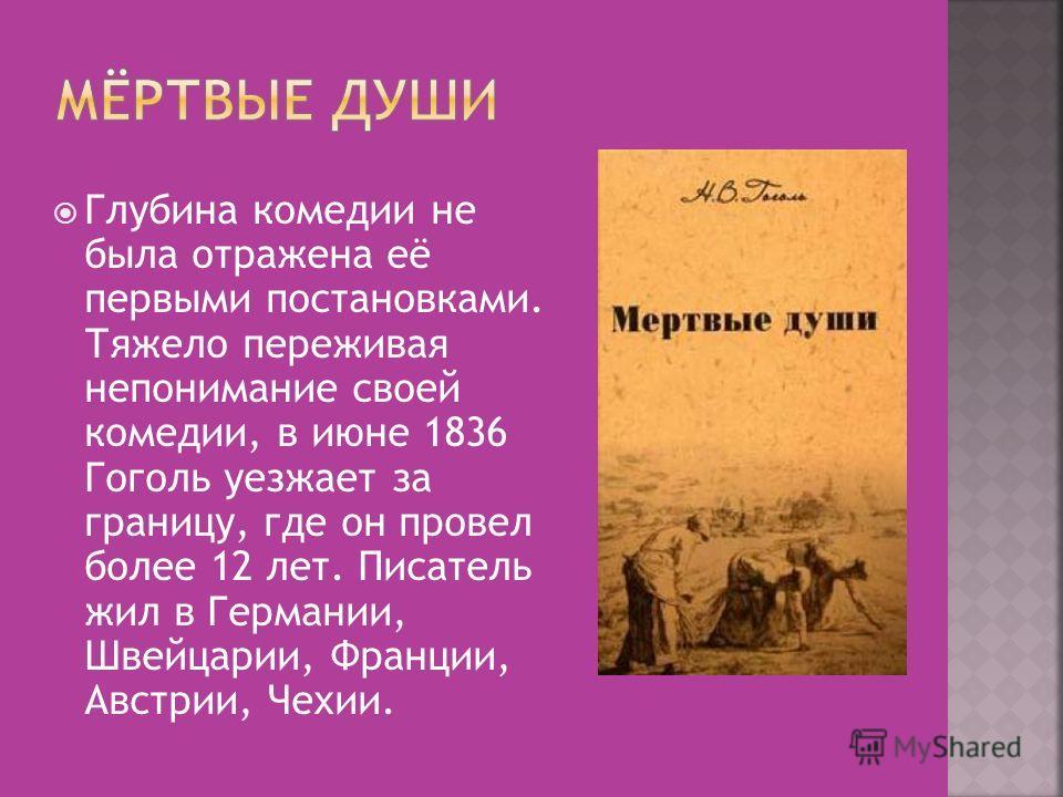 Глубина комедии не была отражена её первыми постановками. Тяжело переживая непонимание своей комедии, в июне 1836 Гоголь уезжает за границу, где он провел более 12 лет. Писатель жил в Германии, Швейцарии, Франции, Австрии, Чехии.
