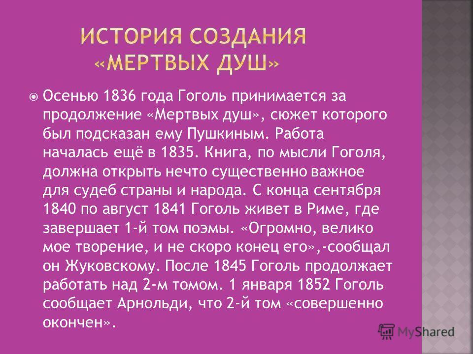 Осенью 1836 года Гоголь принимается за продолжение «Мертвых душ», сюжет которого был подсказан ему Пушкиным. Работа началась ещё в 1835. Книга, по мысли Гоголя, должна открыть нечто существенно важное для судеб страны и народа. С конца сентября 1840