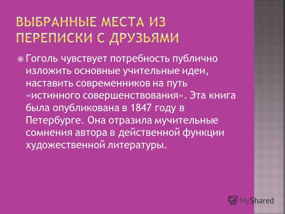 Гоголь чувствует потребность публично изложить основные учительные идеи, наставить современников на путь «истинного совершенствования». Эта книга была опубликована в 1847 году в Петербурге. Она отразила мучительные сомнения автора в действенной функц