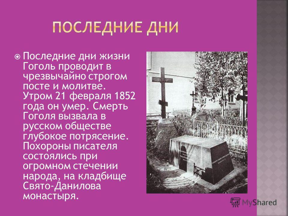 Последние дни жизни Гоголь проводит в чрезвычайно строгом посте и молитве. Утром 21 февраля 1852 года он умер. Смерть Гоголя вызвала в русском обществе глубокое потрясение. Похороны писателя состоялись при огромном стечении народа, на кладбище Свято-