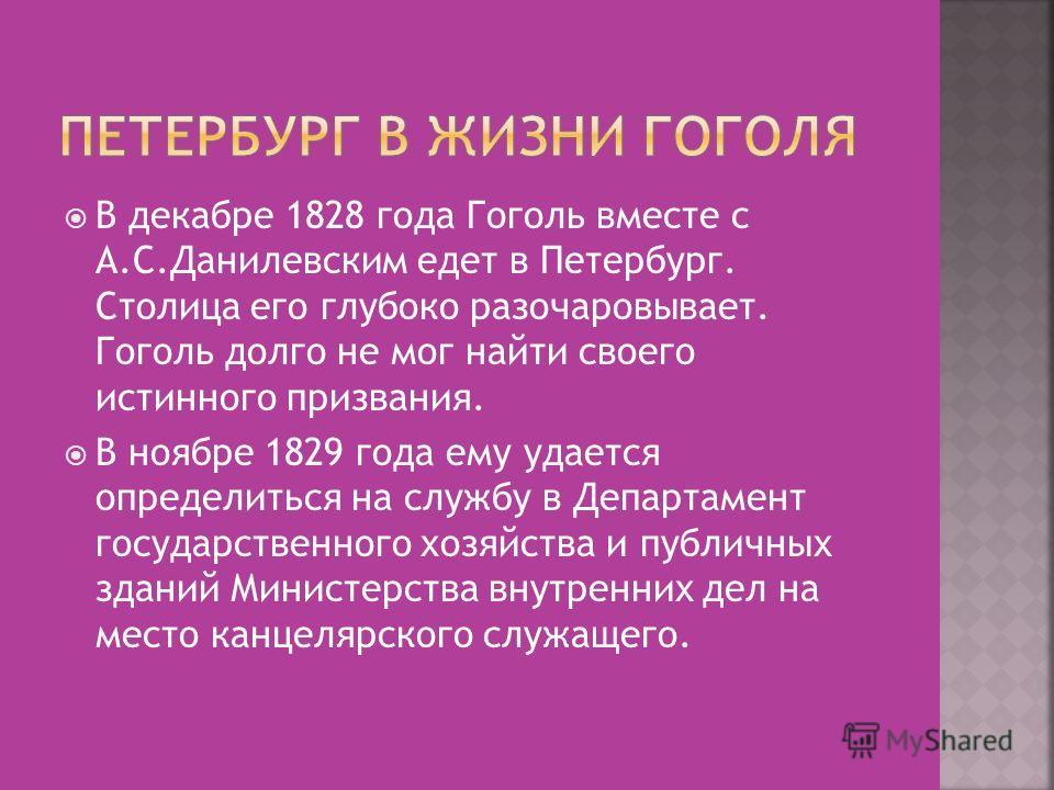 В декабре 1828 года Гоголь вместе с А.С.Данилевским едет в Петербург. Столица его глубоко разочаровывает. Гоголь долго не мог найти своего истинного призвания. В ноябре 1829 года ему удается определиться на службу в Департамент государственного хозяй