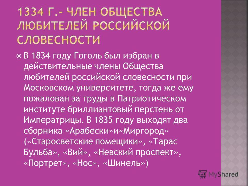 В 1834 году Гоголь был избран в действительные члены Общества любителей российской словесности при Московском университете, тогда же ему пожалован за труды в Патриотическом институте бриллиантовый перстень от Императрицы. В 1835 году выходят два сбор