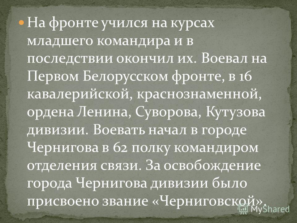 На фронте учился на курсах младшего командира и в последствии окончил их. Воевал на Первом Белорусском фронте, в 16 кавалерийской, краснознаменной, ордена Ленина, Суворова, Кутузова дивизии. Воевать начал в городе Чернигова в 62 полку командиром отде