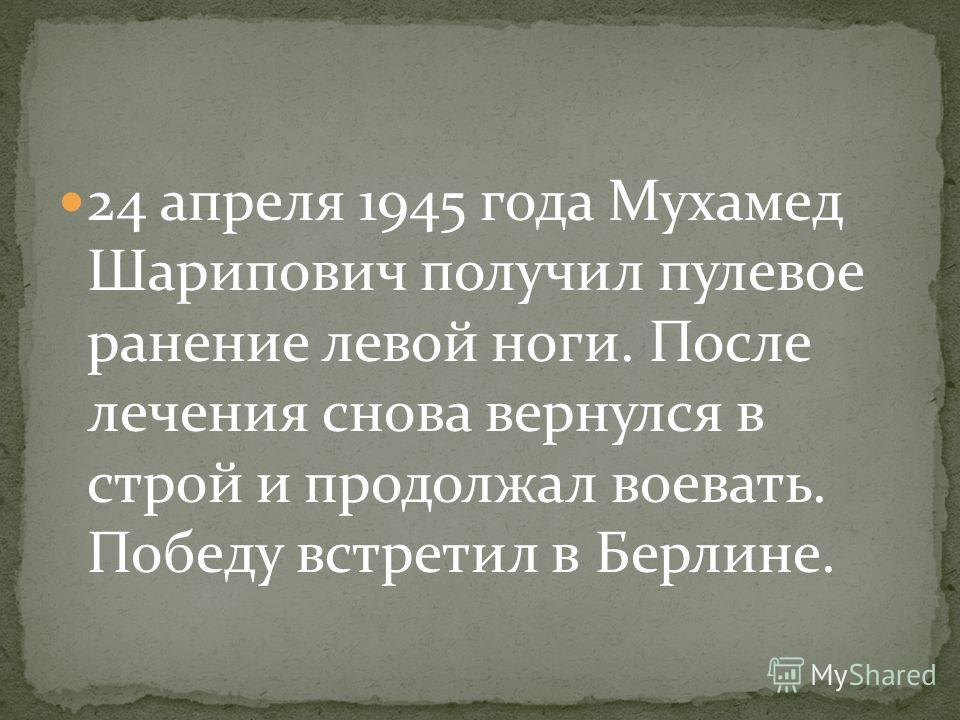 24 апреля 1945 года Мухамед Шарипович получил пулевое ранение левой ноги. После лечения снова вернулся в строй и продолжал воевать. Победу встретил в Берлине.