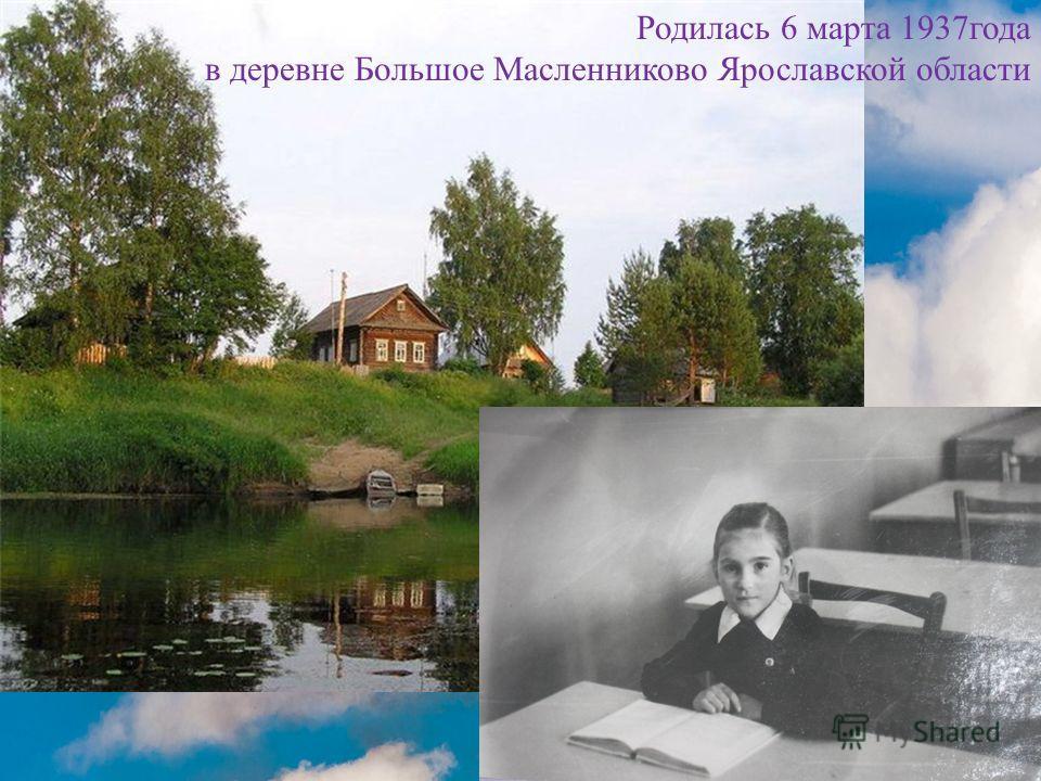 Родилась 6 марта 1937года в деревне Большое Масленниково Ярославской области