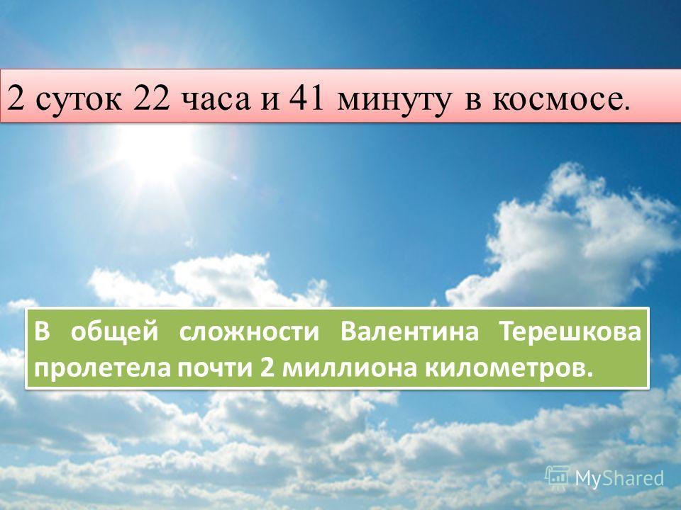 В общей сложности Валентина Терешкова пролетела почти 2 миллиона километров. 2 суток 22 часа и 41 минуту в космосе.