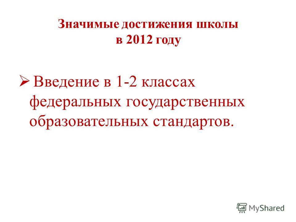 Значимые достижения школы в 2012 году Введение в 1-2 классах федеральных государственных образовательных стандартов.