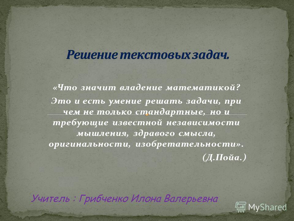 «Что значит владение математикой? Это и есть умение решать задачи, при чем не только стандартные, но и требующие известной независимости мышления, здравого смысла, оригинальности, изобретательности». (Д.Пойа.) Учитель : Грибченко Илона Валерьевна