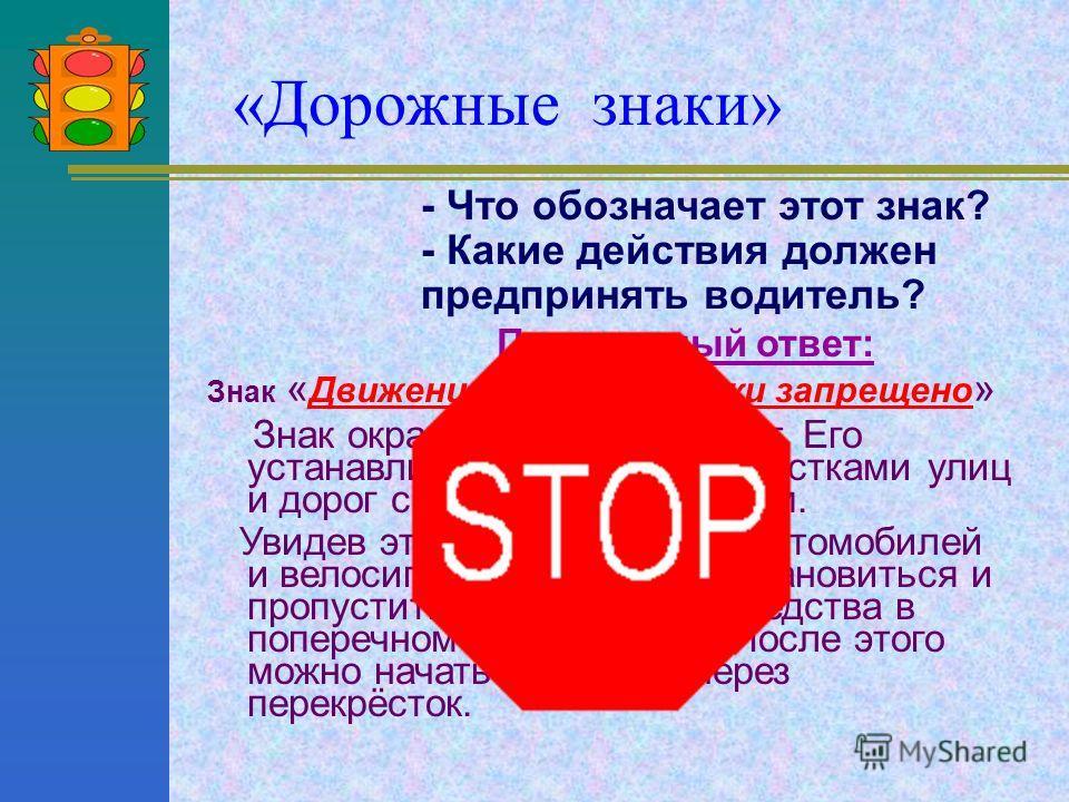 «Дорожные знаки» - Что обозначает этот знак? - Когда и где он устанавливается? Правильный ответ: Знак « Проход закрыт » Этот знак запрещает движение пешеходов. Его устанавливают, как правило, в местах, где ведутся какие- либо дорожно-ремонтные работы