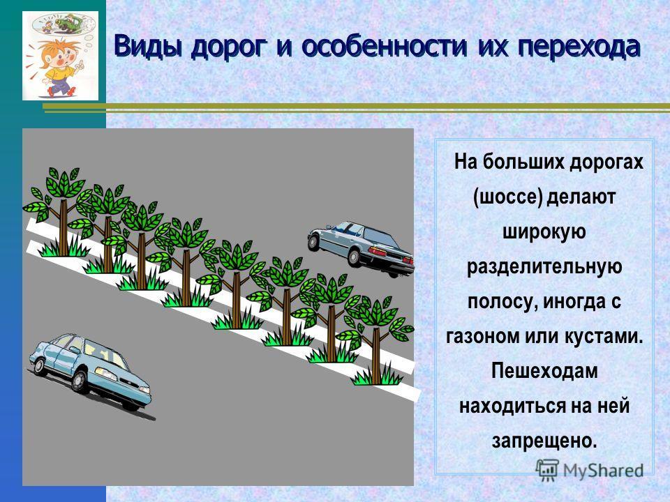 Виды дорог и особенности их перехода По дорогам движется много машин. Чтобы они не сталкивались и для безопасности водителей и пешеходов на проезжей части дороги делают дорожную разметку, т.е. рисуют линии и стрелки Сплошная белая линия (одна или две