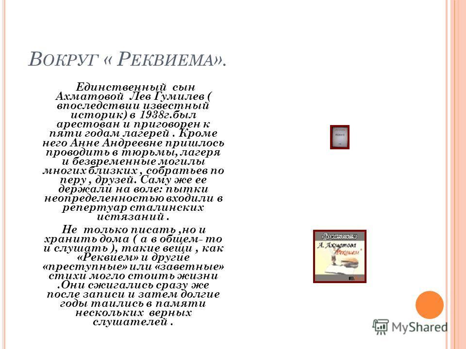 В ОКРУГ « Р ЕКВИЕМА ». Единственный сын Ахматовой Лев Гумилев ( впоследствии известный историк) в 1938г.был арестован и приговорен к пяти годам лагерей. Кроме него Анне Андреевне пришлось проводить в тюрьмы, лагеря и безвременные могилы многих близки
