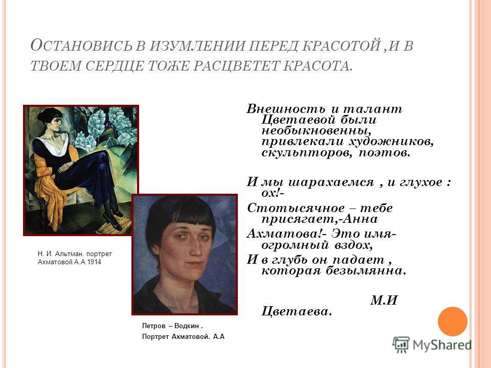 О СТАНОВИСЬ В ИЗУМЛЕНИИ ПЕРЕД КРАСОТОЙ, И В ТВОЕМ СЕРДЦЕ ТОЖЕ РАСЦВЕТЕТ КРАСОТА. Внешность и талант Цветаевой были необыкновенны, привлекали художников, скульпторов, поэтов. И мы шарахаемся, и глухое : ох!- Стотысячное – тебе присягает,-Анна Ахматова