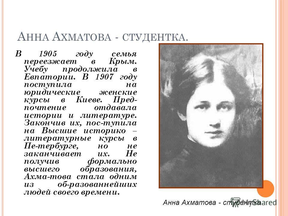 А ННА А ХМАТОВА - СТУДЕНТКА. В 1905 году семья переезжает в Крым. Учебу продолжила в Евпатории. В 1907 году поступила на юридические женские курсы в Киеве. Пред- почтение отдавала истории и литературе. Закончив их, пос-тупила на Высшие историко – лит