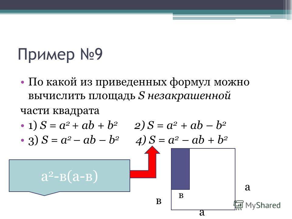 Пример 9 По какой из приведенных формул можно вычислить площадь S незакрашенной части квадрата 1) S = a 2 + ab + b 2 2) S = a 2 + ab – b 2 3) S = a 2 – ab – b 2 4) S = a 2 – ab + b 2 а в в а а 2 -в(а-в)