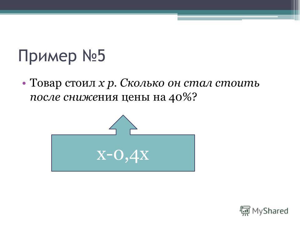 Пример 5 Товар стоил х р. Сколько он стал стоить после снижения цены на 40%? х-0,4х