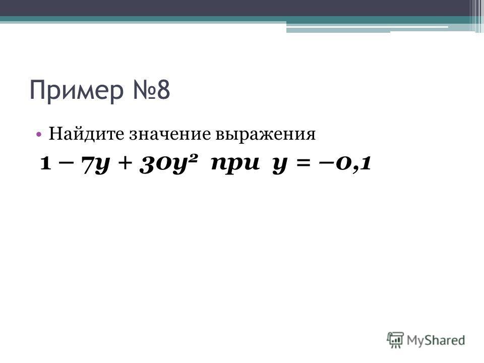 Пример 8 Найдите значение выражения 1 – 7у + 30у 2 при у = –0,1