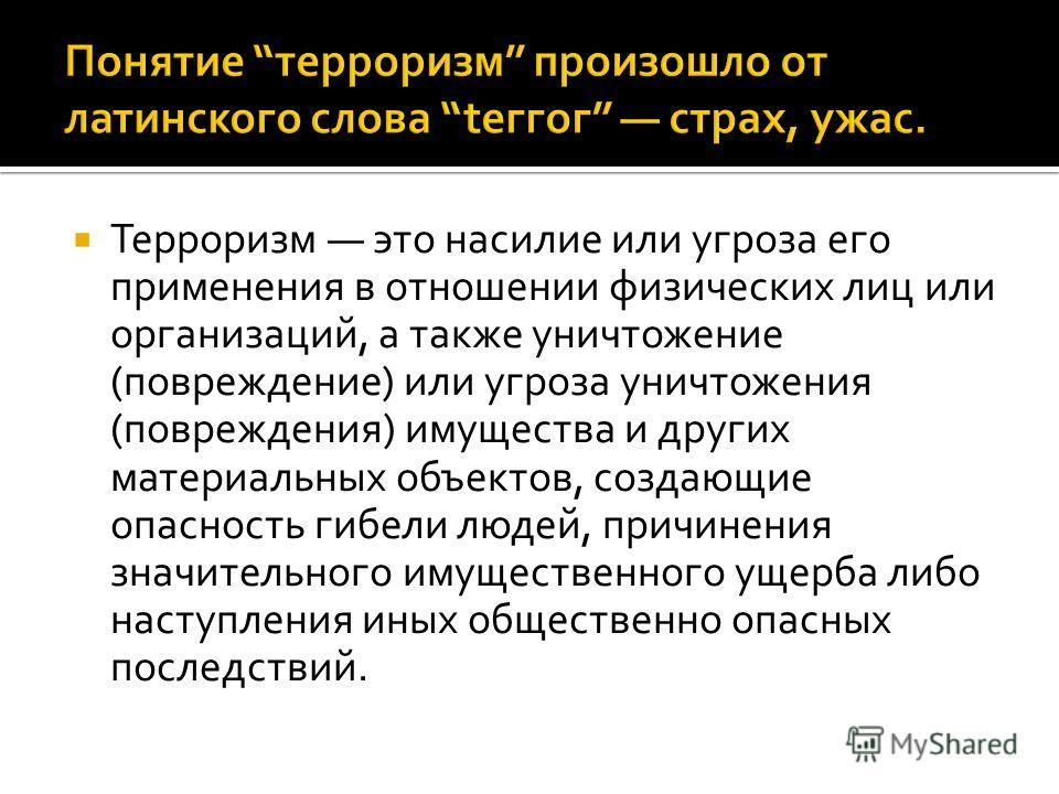 Терроризм это насилие или угроза его применения в отношении физических лиц или организаций, а также уничтожение (повреждение) или угроза уничтожения (повреждения) имущества и других материальных объектов, создающие опасность гибели людей, причинения
