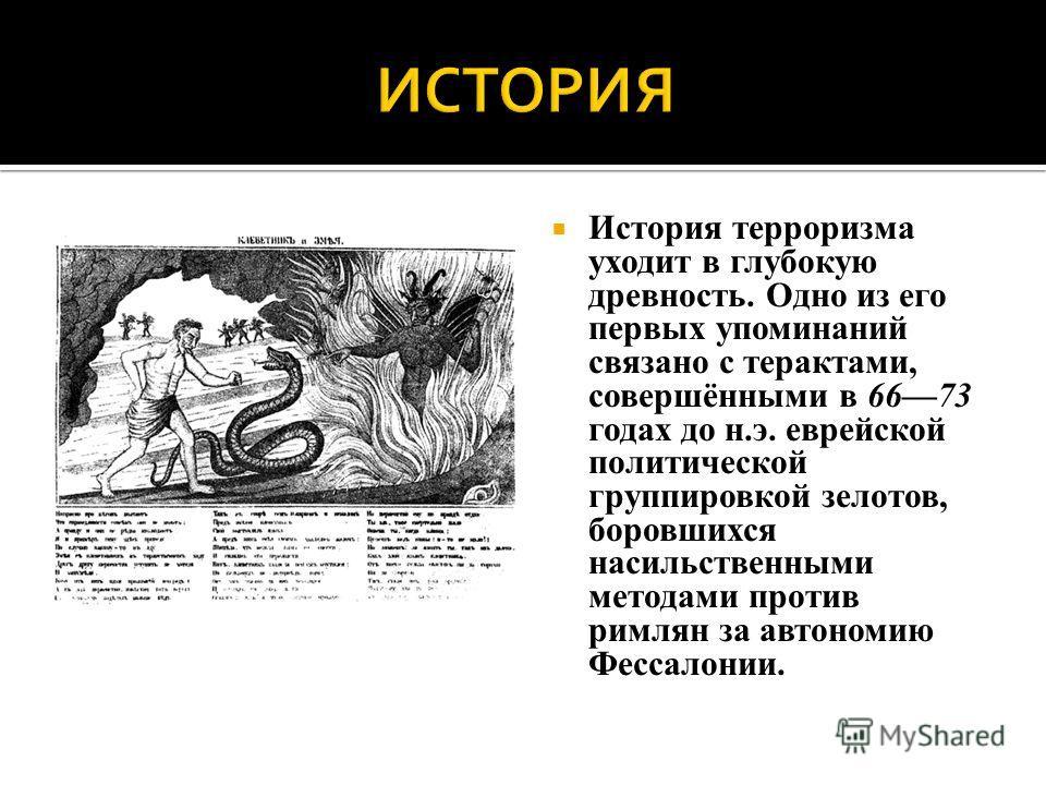 История терроризма уходит в глубокую древность. Одно из его первых упоминаний связано с терактами, совершёнными в 6673 годах до н.э. еврейской политической группировкой зелотов, боровшихся насильственными методами против римлян за автономию Фессало