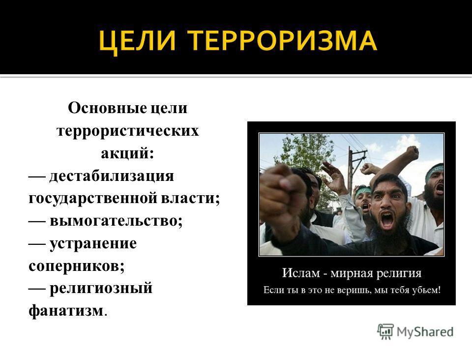 Основные цели террористических акций: дестабилизация государственной власти; вымогательство; устранение соперников; религиозный фанатизм.
