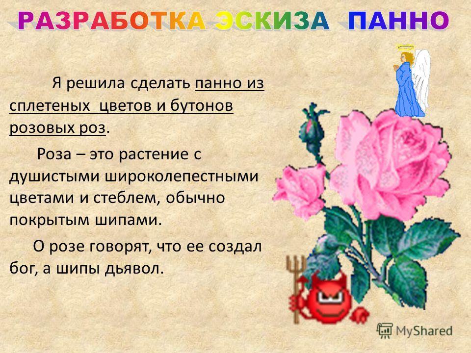 Я решила сделать панно из сплетеных цветов и бутонов розовых роз. Роза – это растение с душистыми широколепестными цветами и стеблем, обычно покрытым шипами. О розе говорят, что ее создал бог, а шипы дьявол.