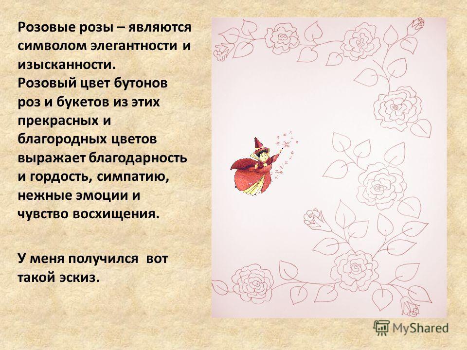 Розовые розы – являются символом элегантности и изысканности. Розовый цвет бутонов роз и букетов из этих прекрасных и благородных цветов выражает благодарность и гордость, симпатию, нежные эмоции и чувство восхищения. У меня получился вот такой эскиз