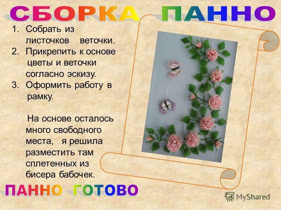 1.Собрать из листочков веточки. 2.Прикрепить к основе цветы и веточки согласно эскизу. 3.Оформить работу в рамку. На основе осталось много свободного места, я решила разместить там сплетенных из бисера бабочек.