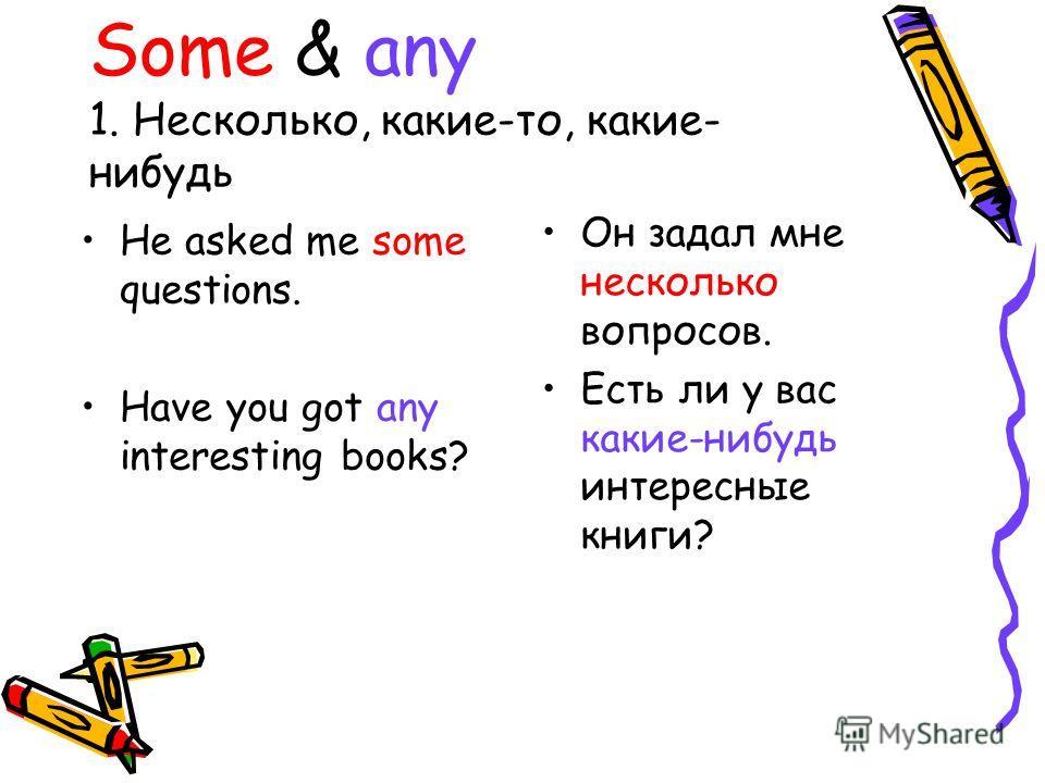 Some & any 1. Несколько, какие-то, какие- нибудь He asked me some questions. Have you got any interesting books? Он задал мне несколько вопросов. Есть ли у вас какие-нибудь интересные книги?