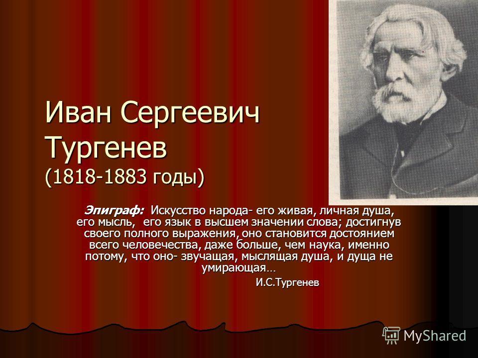 Иван Сергеевич Тургенев (1818-1883 годы) Эпиграф: Искусство народа- его живая, личная душа, его мысль, его язык в высшем значении слова; достигнув своего полного выражения, оно становится достоянием всего человечества, даже больше, чем наука, именно