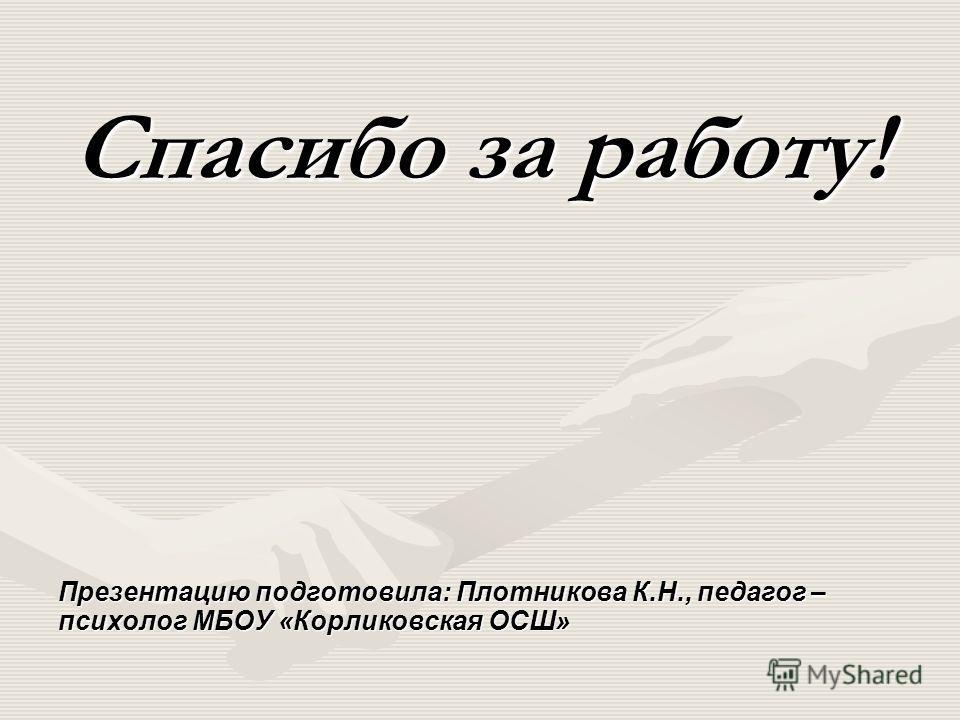Спасибо за работу! Презентацию подготовила: Плотникова К.Н., педагог – психолог МБОУ «Корликовская ОСШ»